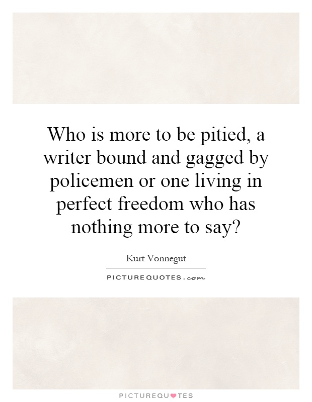Who is more to be pitied, a writer bound and gagged by policemen or one living in perfect freedom who has nothing more to say? Picture Quote #1