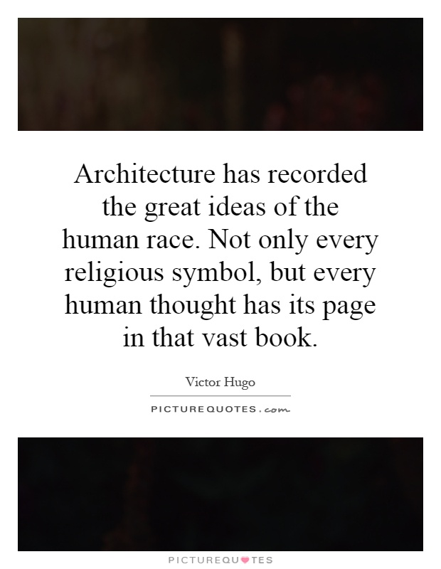 Architecture has recorded the great ideas of the human race. Not only every religious symbol, but every human thought has its page in that vast book Picture Quote #1