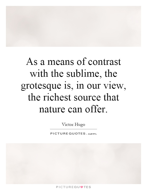 As a means of contrast with the sublime, the grotesque is, in our view, the richest source that nature can offer Picture Quote #1