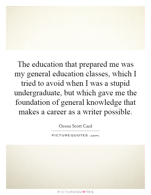 The education that prepared me was my general education classes, which I tried to avoid when I was a stupid undergraduate, but which gave me the foundation of general knowledge that makes a career as a writer possible Picture Quote #1