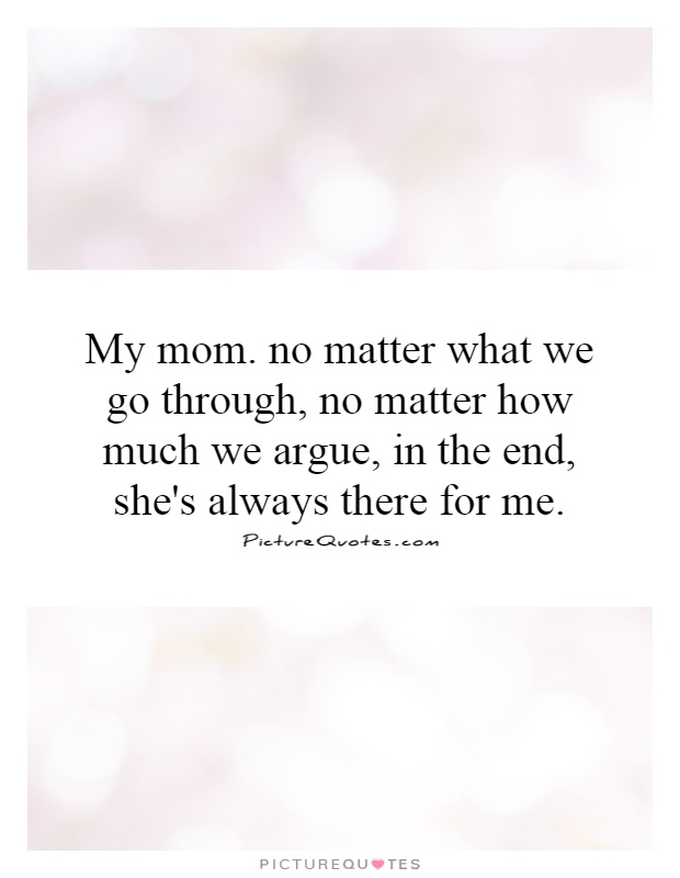 My mom. no matter what we go through, no matter how much we argue, in the end, she's always there for me Picture Quote #1