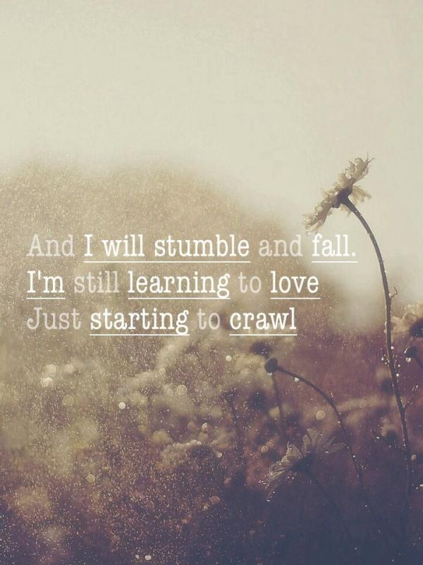 And I stumble and fall. I'm still learning to love, just starting to crawl Picture Quote #1