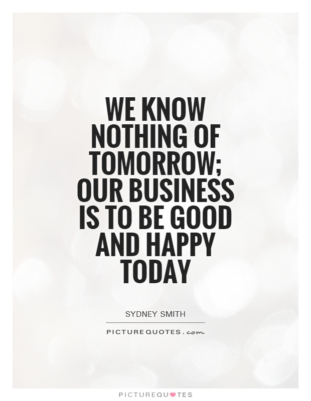 We know nothing of tomorrow; our business is to be good and happy today Picture Quote #1