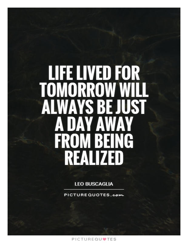 Life lived for tomorrow will always be just a day away from being realized Picture Quote #1