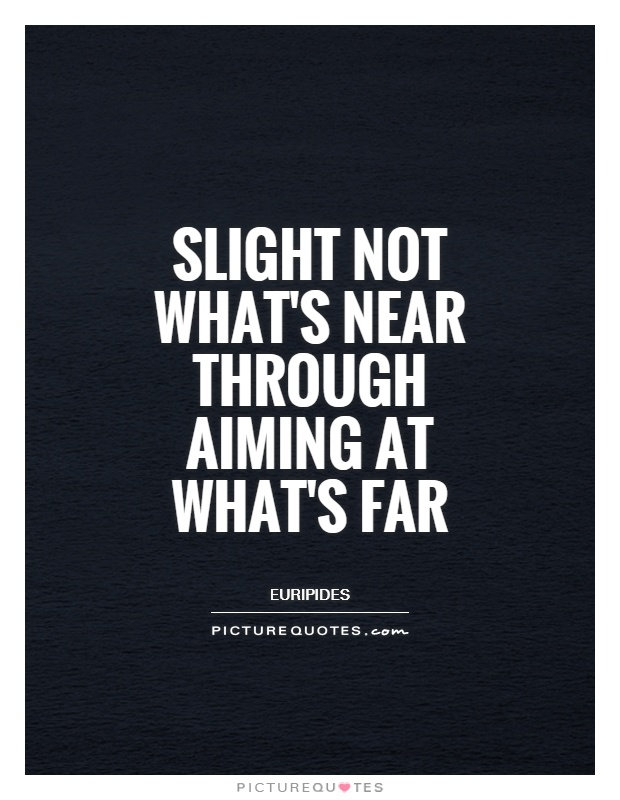 Slight not what's near through aiming at what's far Picture Quote #1