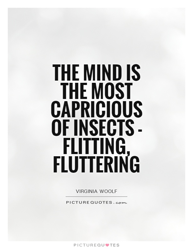The mind is the most capricious of insects - flitting, fluttering Picture Quote #1