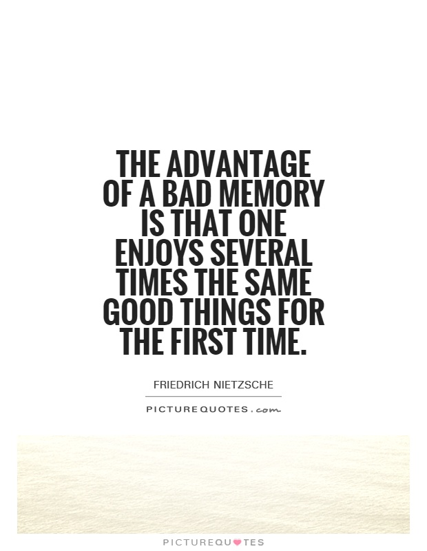 The advantage of a bad memory is that one enjoys several times the same good things for the first time Picture Quote #1