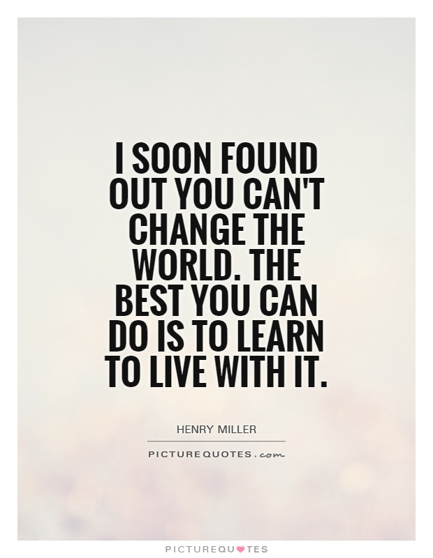 I soon found out you can't change the world. The best you can do is to learn to live with it Picture Quote #1