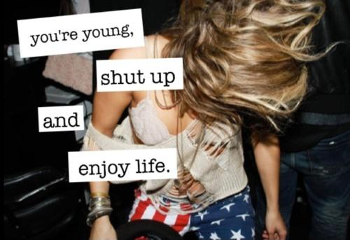 You're young, shut up and enjoy life Picture Quote #1