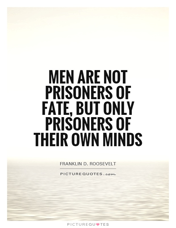Men are not prisoners of fate, but only prisoners of their own minds Picture Quote #1