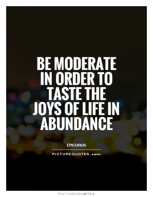 Be moderate in order to taste the joys of life in abundance Picture Quote #1