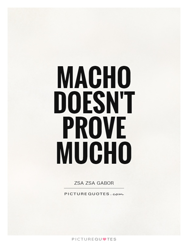 Macho doesn't prove mucho Picture Quote #1