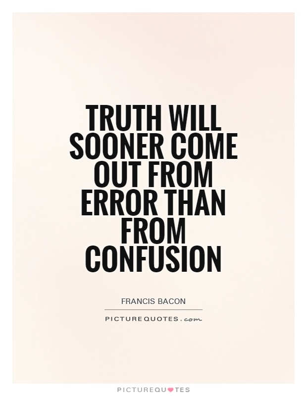 Truth will sooner come out from error than from confusion Picture Quote #1