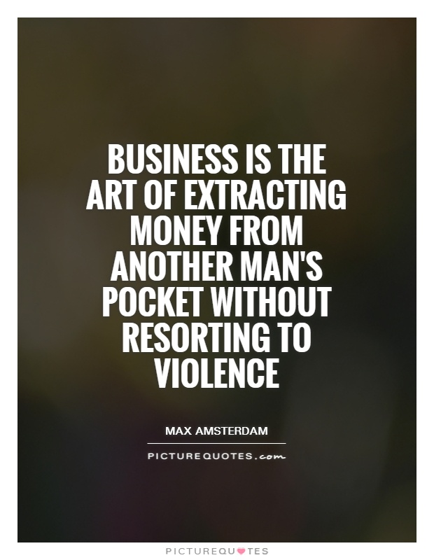 Business is the art of extracting money from another man's pocket without resorting to violence Picture Quote #1