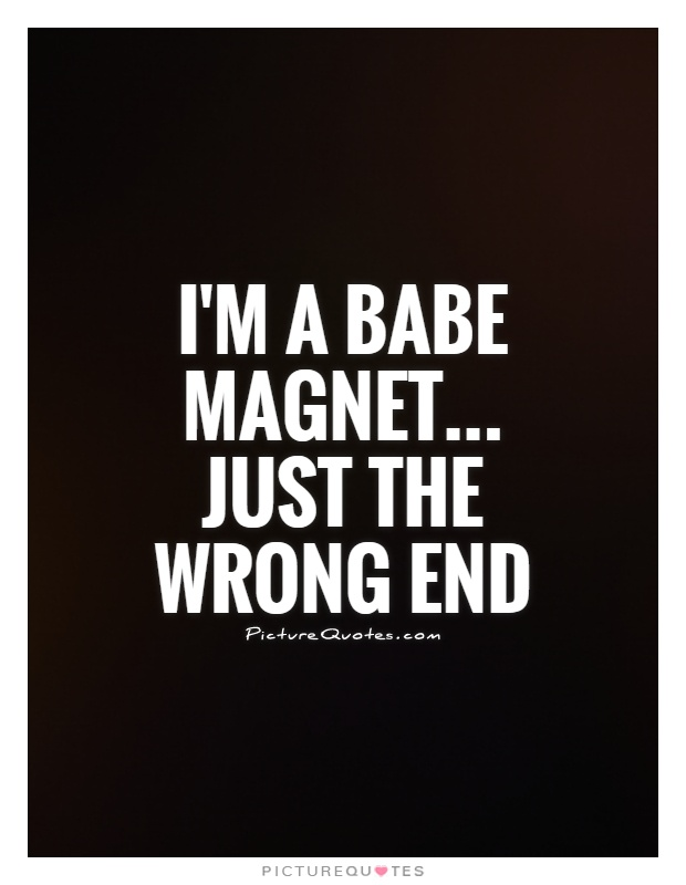 I'm a babe magnet... Just the wrong end Picture Quote #1