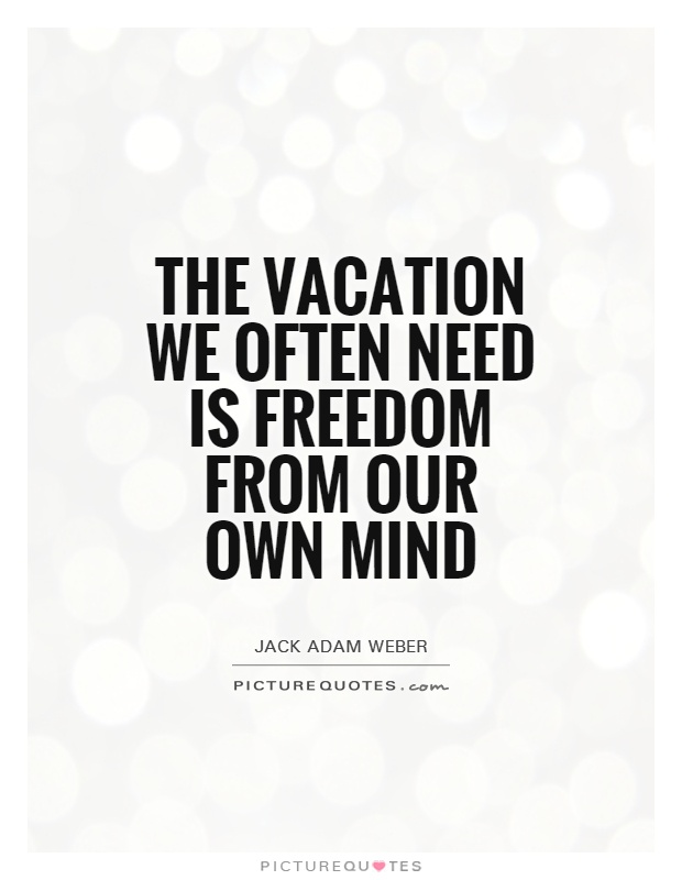 The Vacation We Often Need Is Freedom From Our Own Mind Picture Quote 1