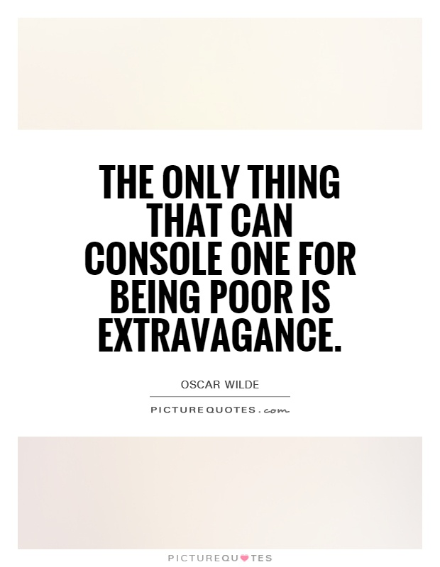 The only thing that can console one for being poor is extravagance Picture Quote #1
