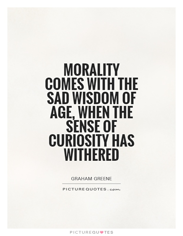 Morality comes with the sad wisdom of age, when the sense of curiosity has withered Picture Quote #1