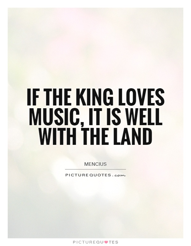 If the King loves music, it is well with the land Picture Quote #1