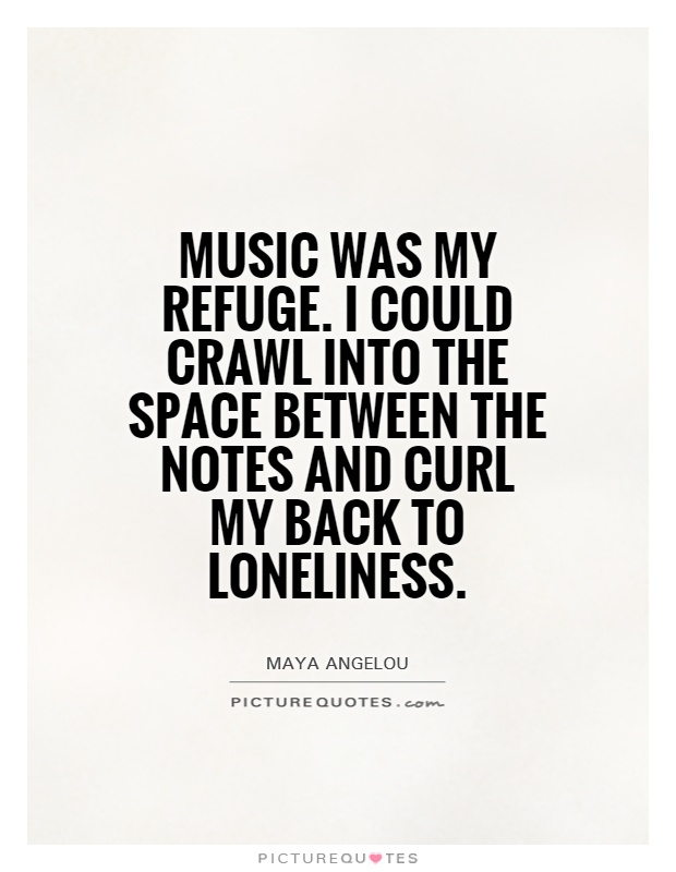 Music was my refuge. I could crawl into the space between the notes and curl my back to loneliness Picture Quote #1