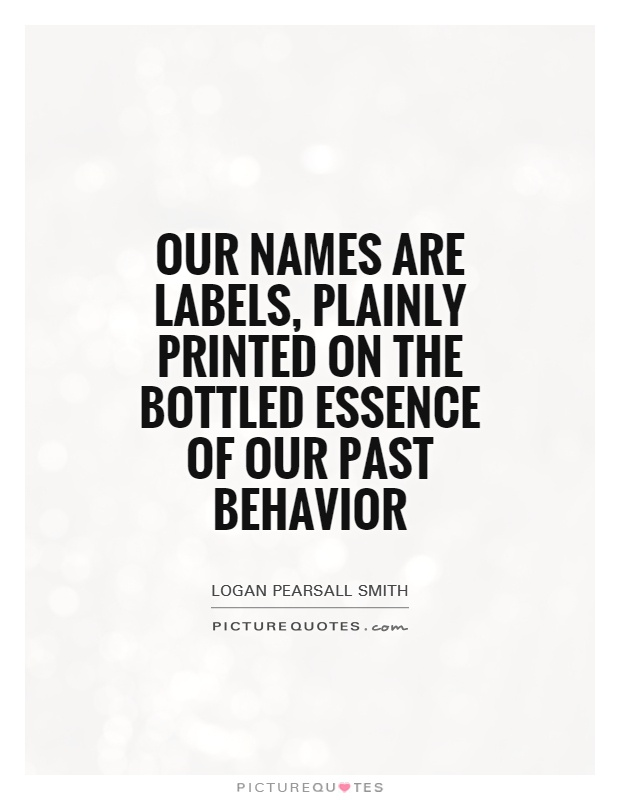 Our names are labels, plainly printed on the bottled essence of our past behavior Picture Quote #1