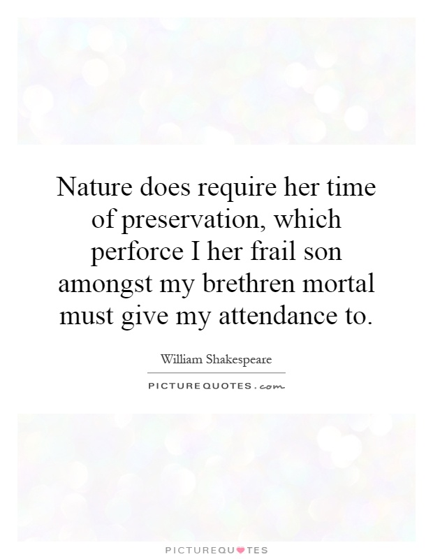 Nature does require her time of preservation, which perforce I her frail son amongst my brethren mortal must give my attendance to Picture Quote #1