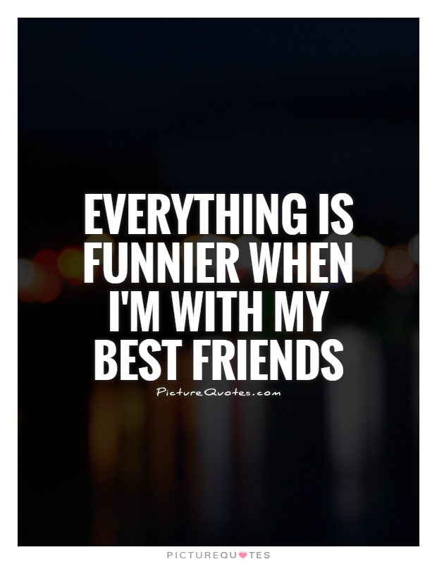Everything is funnier when I'm with my best friends | Picture Quotes