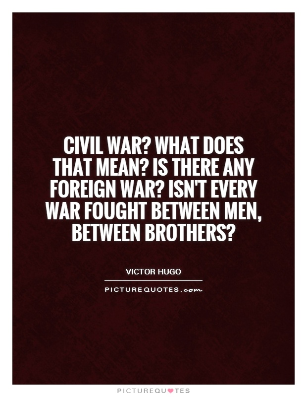 Civil war? What does that mean? Is there any foreign war? Isn't every war fought between men, between brothers? Picture Quote #1