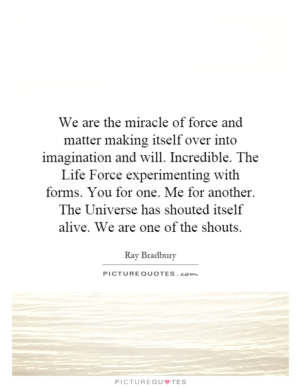 We are the miracle of force and matter making itself over into imagination and will. Incredible. The Life Force experimenting with forms. You for one. Me for another. The Universe has shouted itself alive. We are one of the shouts Picture Quote #1