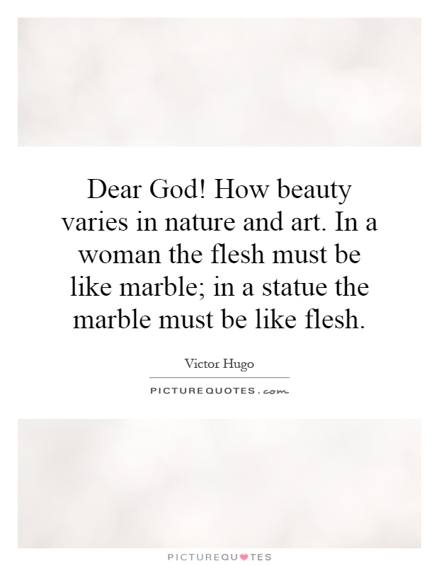 Dear God! How beauty varies in nature and art. In a woman the flesh must be like marble; in a statue the marble must be like flesh Picture Quote #1