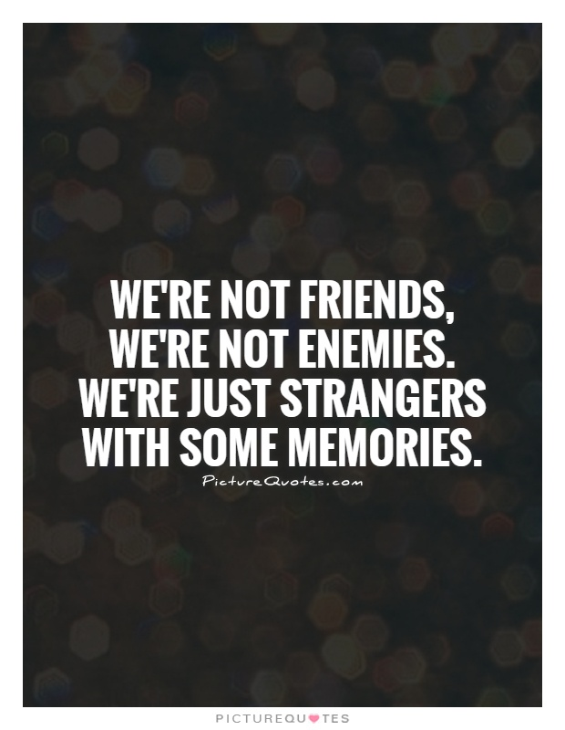 We're not friends, we're not enemies. We're just strangers with some memories Picture Quote #1