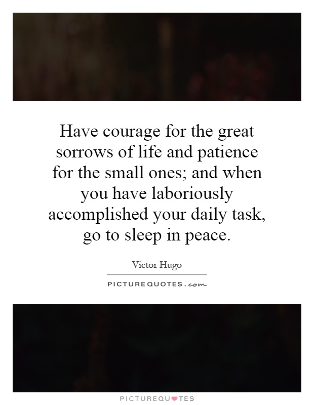 Have courage for the great sorrows of life and patience for the small ones; and when you have laboriously accomplished your daily task, go to sleep in peace Picture Quote #1