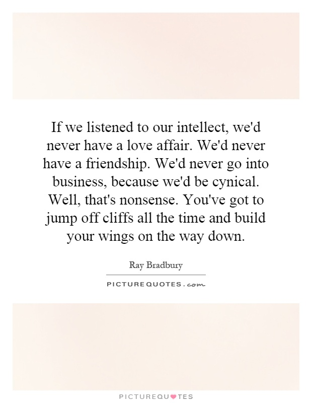 If we listened to our intellect, we'd never have a love affair. We'd never have a friendship. We'd never go into business, because we'd be cynical. Well, that's nonsense. You've got to jump off cliffs all the time and build your wings on the way down Picture Quote #1