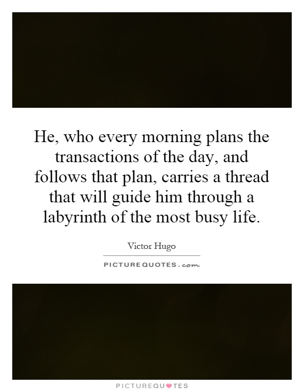 He, who every morning plans the transactions of the day, and follows that plan, carries a thread that will guide him through a labyrinth of the most busy life Picture Quote #1