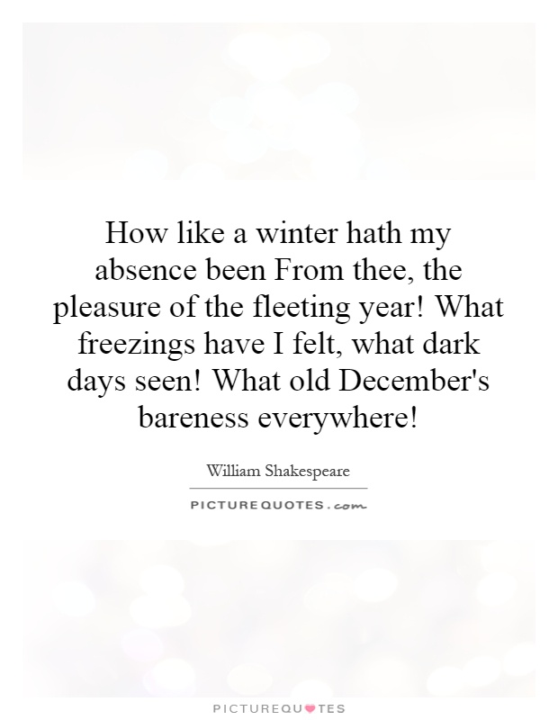 How like a winter hath my absence been From thee, the pleasure of the fleeting year! What freezings have I felt, what dark days seen! What old December's bareness everywhere! Picture Quote #1