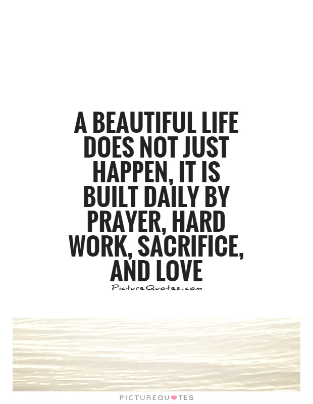 A Beautiful Life Does Not Just Happen, It Is Built Daily By Prayer, Hard  Work, Sacrifice, And Love