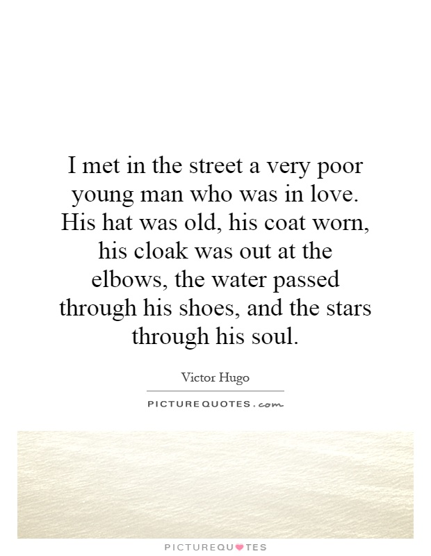 I met in the street a very poor young man who was in love. His hat was old, his coat worn, his cloak was out at the elbows, the water passed through his shoes, and the stars through his soul Picture Quote #1