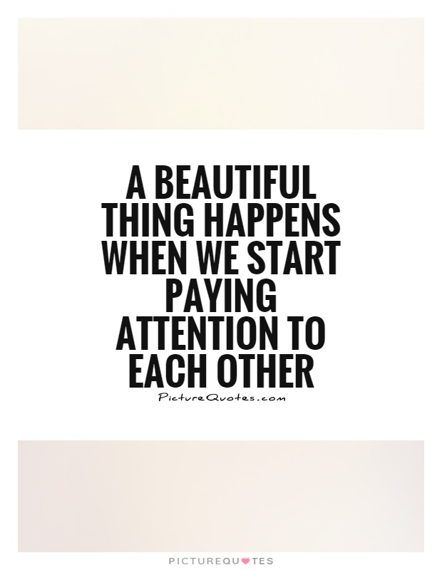 A beautiful thing happens when we start paying attention to each other Picture Quote #1