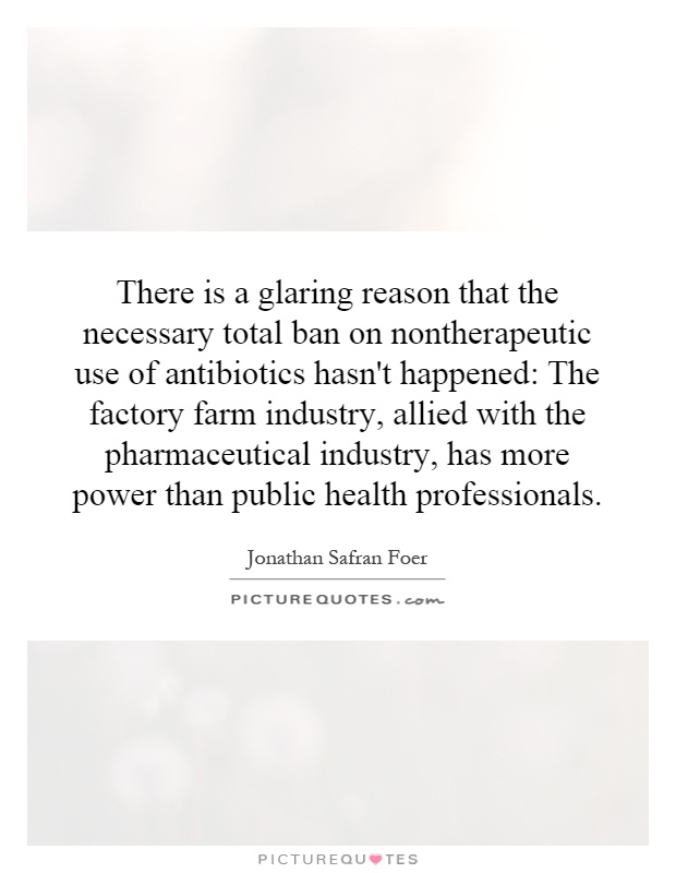 There is a glaring reason that the necessary total ban on nontherapeutic use of antibiotics hasn't happened: The factory farm industry, allied with the pharmaceutical industry, has more power than public health professionals Picture Quote #1
