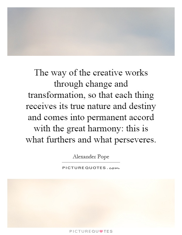 The way of the creative works through change and transformation, so that each thing receives its true nature and destiny and comes into permanent accord with the great harmony: this is what furthers and what perseveres Picture Quote #1