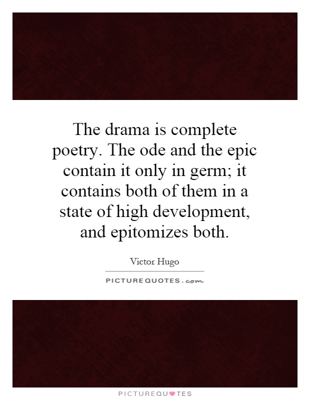 The drama is complete poetry. The ode and the epic contain it only in germ; it contains both of them in a state of high development, and epitomizes both Picture Quote #1