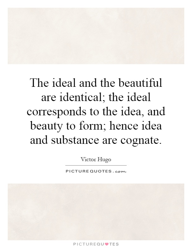The ideal and the beautiful are identical; the ideal corresponds to the idea, and beauty to form; hence idea and substance are cognate Picture Quote #1