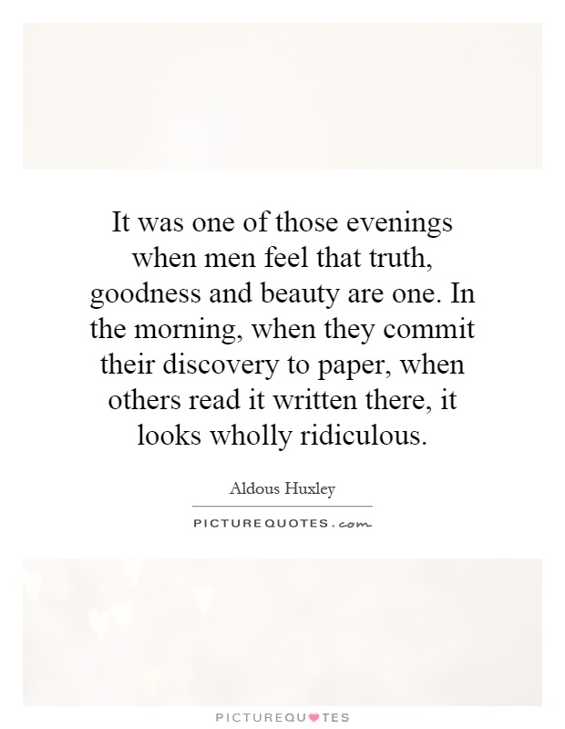 It was one of those evenings when men feel that truth, goodness and beauty are one. In the morning, when they commit their discovery to paper, when others read it written there, it looks wholly ridiculous Picture Quote #1