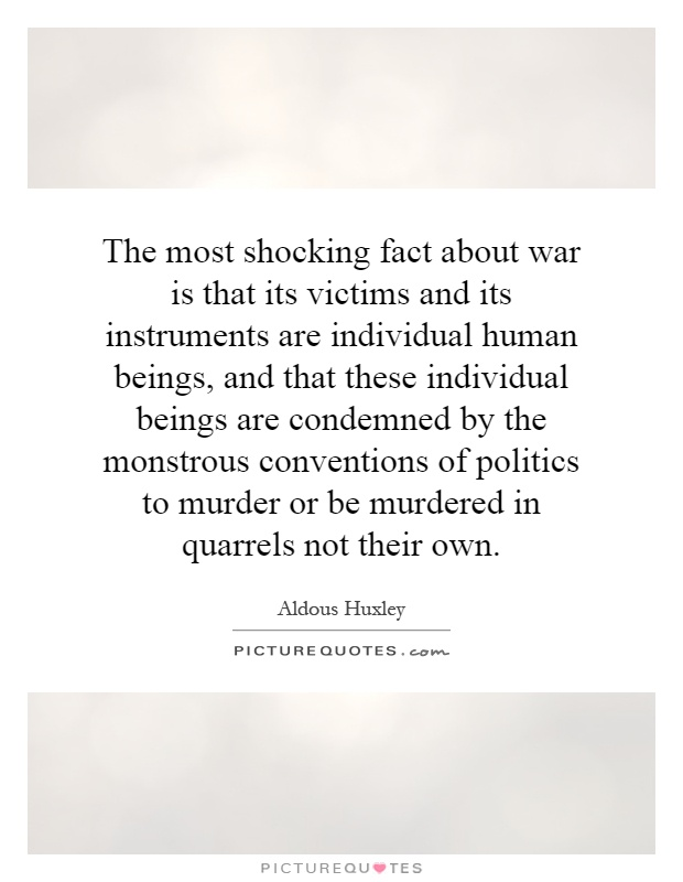 The most shocking fact about war is that its victims and its instruments are individual human beings, and that these individual beings are condemned by the monstrous conventions of politics to murder or be murdered in quarrels not their own Picture Quote #1