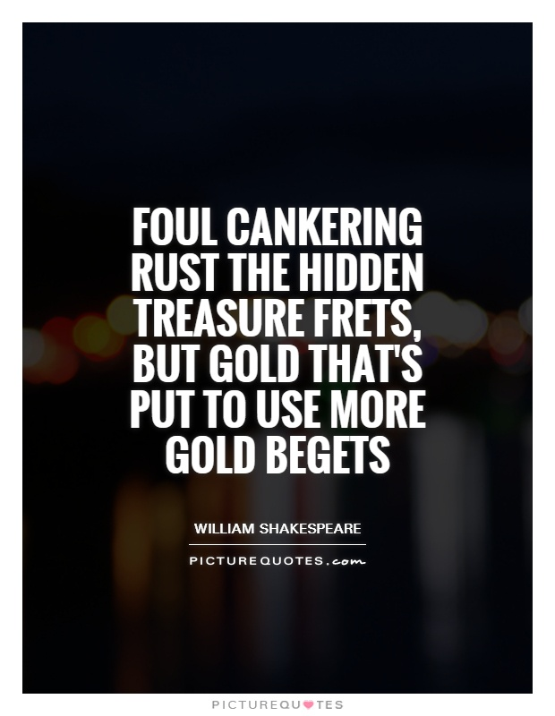 Foul cankering rust the hidden treasure frets, but gold that's put to use more gold begets Picture Quote #1