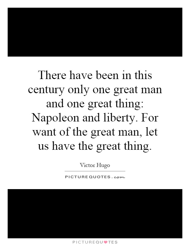 There have been in this century only one great man and one great thing: Napoleon and liberty. For want of the great man, let us have the great thing Picture Quote #1