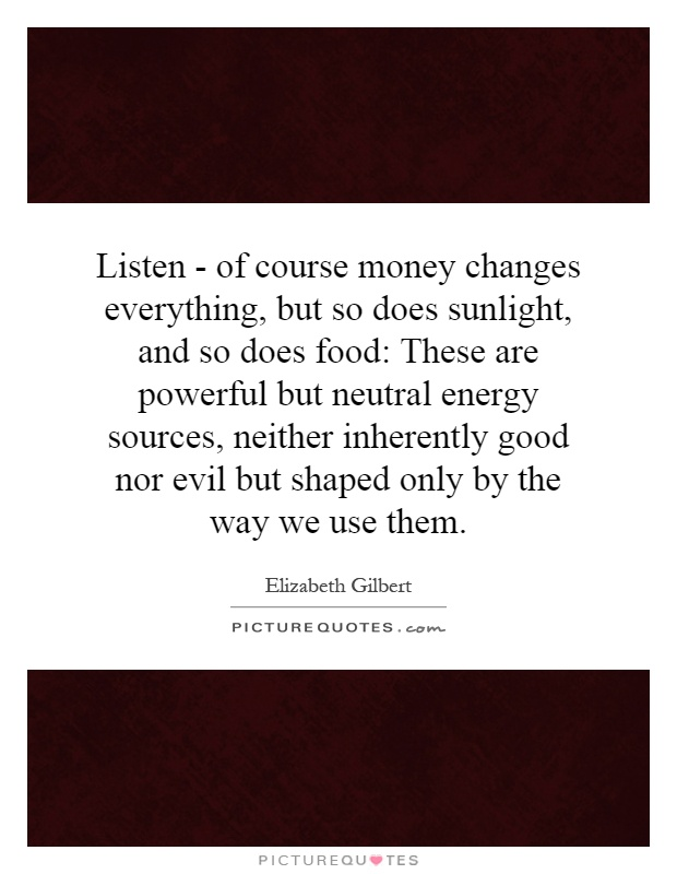 Listen - of course money changes everything, but so does sunlight, and so does food: These are powerful but neutral energy sources, neither inherently good nor evil but shaped only by the way we use them Picture Quote #1