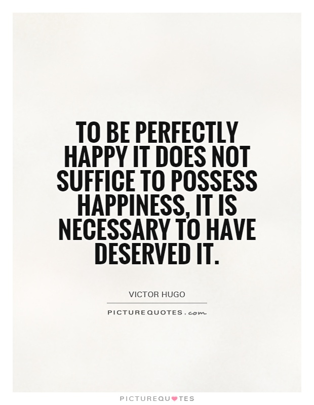 To be perfectly happy it does not suffice to possess happiness, it is necessary to have deserved it Picture Quote #1