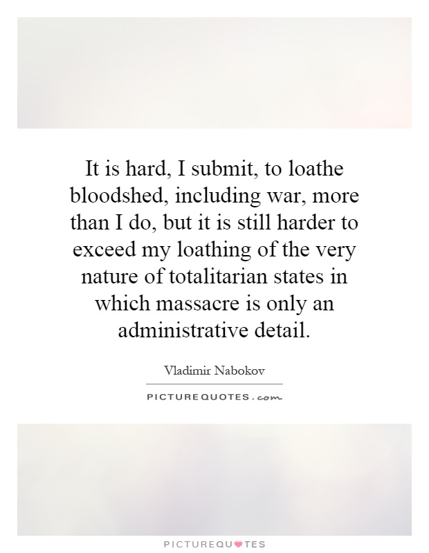 It is hard, I submit, to loathe bloodshed, including war, more than I do, but it is still harder to exceed my loathing of the very nature of totalitarian states in which massacre is only an administrative detail Picture Quote #1