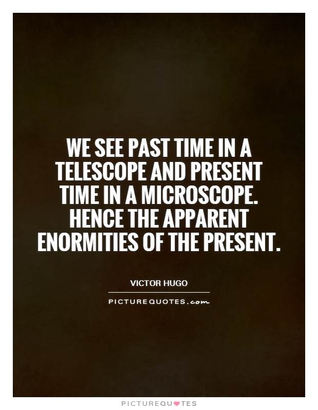 We see past time in a telescope and present time in a microscope. Hence the apparent enormities of the present Picture Quote #1